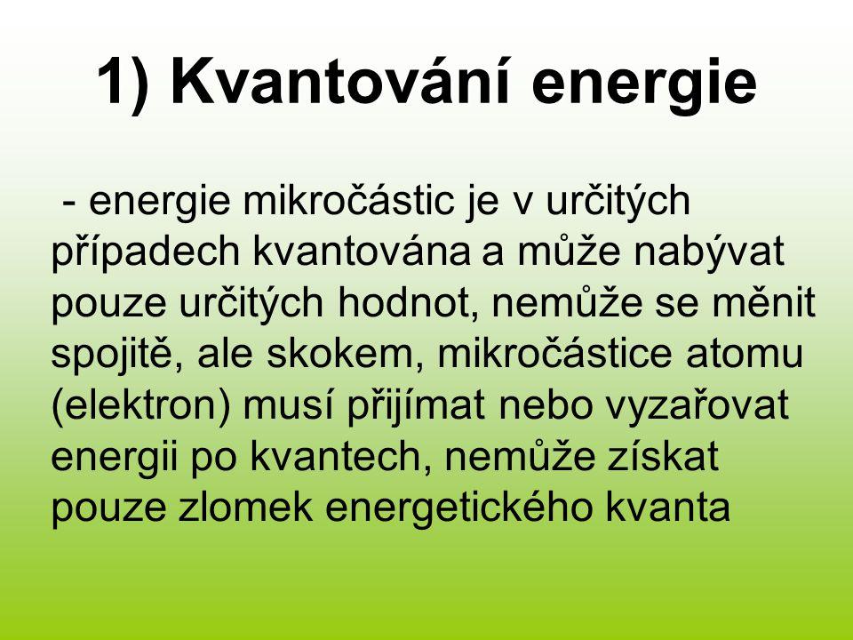 1) Kvantování energie - energie mikročástic je v určitých případech kvantována a může nabývat pouze určitých hodnot, nemůže se měnit spojitě, ale skokem, mikročástice atomu (elektron) musí přijímat nebo vyzařovat energii po kvantech, nemůže získat pouze zlomek energetického kvanta