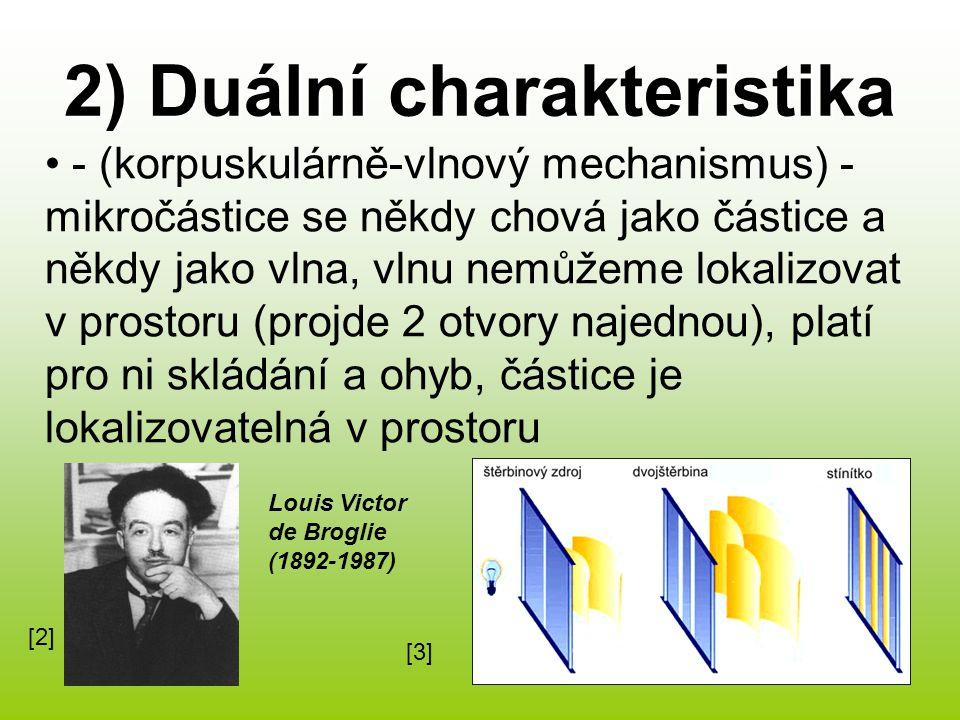 2) Duální charakteristika - (korpuskulárně-vlnový mechanismus) - mikročástice se někdy chová jako částice a někdy jako vlna, vlnu nemůžeme lokalizovat v prostoru (projde 2 otvory najednou), platí pro ni skládání a ohyb, částice je lokalizovatelná v prostoru Louis Victor de Broglie (1892-1987) [2][2] [3][3]