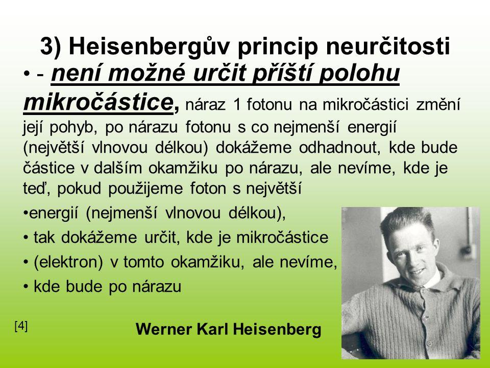 3) Heisenbergův princip neurčitosti - není možné určit příští polohu mikročástice, náraz 1 fotonu na mikročástici změní její pohyb, po nárazu fotonu s co nejmenší energií (největší vlnovou délkou) dokážeme odhadnout, kde bude částice v dalším okamžiku po nárazu, ale nevíme, kde je teď, pokud použijeme foton s největší energií (nejmenší vlnovou délkou), tak dokážeme určit, kde je mikročástice (elektron) v tomto okamžiku, ale nevíme, kde bude po nárazu Werner Karl Heisenberg [4][4]