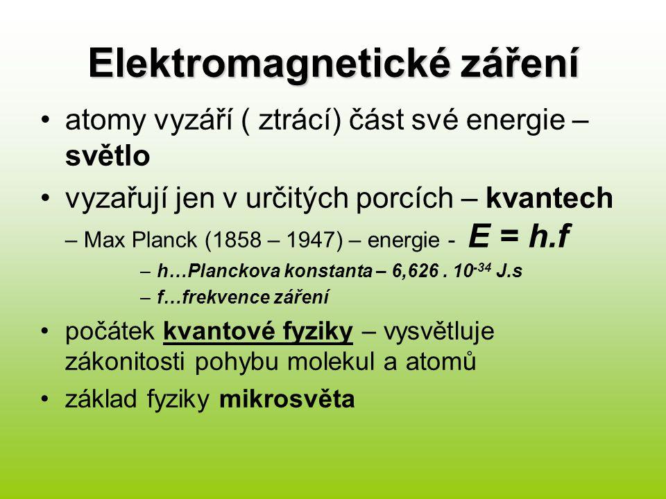 Elektromagnetické záření atomy vyzáří ( ztrácí) část své energie – světlo vyzařují jen v určitých porcích – kvantech – Max Planck (1858 – 1947) – energie - E = h.f –h…Planckova konstanta – 6,626.