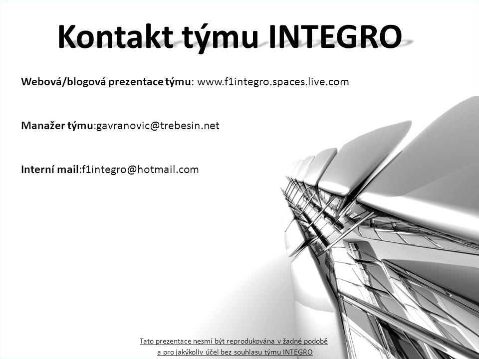 Kontakt týmu INTEGRO Manažer týmu:gavranovic@trebesin.net Webová/blogová prezentace týmu: www.f1integro.spaces.live.com Interní mail:f1integro@hotmail.com Tato prezentace nesmí být reprodukována v žadné podobě a pro jakýkoliv účel bez souhlasu týmu INTEGRO