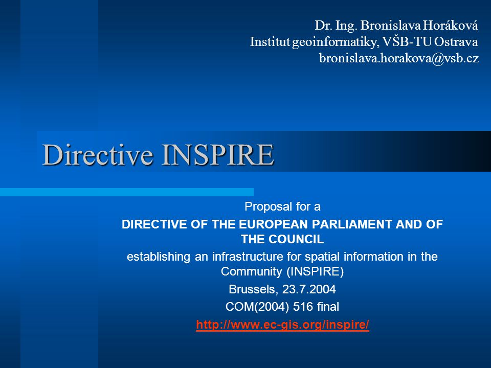 Directive INSPIRE Proposal for a DIRECTIVE OF THE EUROPEAN PARLIAMENT AND OF THE COUNCIL establishing an infrastructure for spatial information in the Community (INSPIRE) Brussels, 23.7.2004 COM(2004) 516 final http://www.ec-gis.org/inspire/ Dr.