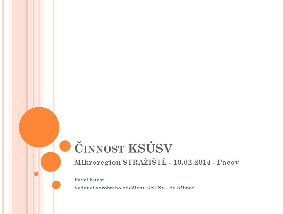 Č INNOST KSÚSV Mikroregion STRAŽIŠTĚ - 19.02.2014 - Pacov Pavel Kunst Vedoucí výrobního oddělení KSÚSV - Pelhřimov