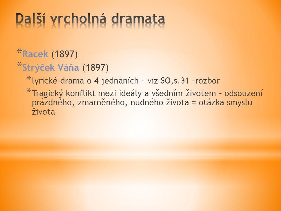 * Racek (1897) * Strýček Váňa (1897) * lyrické drama o 4 jednáních – viz SO,s.31 –rozbor * Tragický konflikt mezi ideály a všedním životem – odsouzení prázdného, zmarněného, nudného života = otázka smyslu života