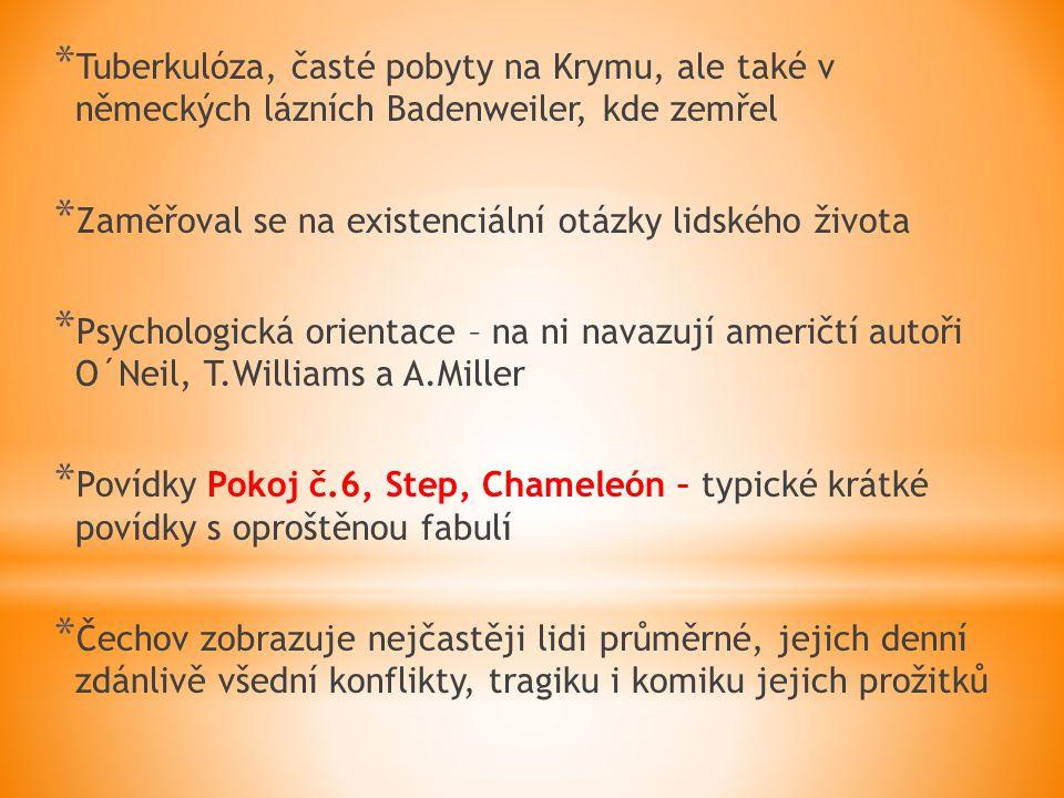 * Tuberkulóza, časté pobyty na Krymu, ale také v německých lázních Badenweiler, kde zemřel * Zaměřoval se na existenciální otázky lidského života * Psychologická orientace – na ni navazují američtí autoři O´Neil, T.Williams a A.Miller * Povídky Pokoj č.6, Step, Chameleón – typické krátké povídky s oproštěnou fabulí * Čechov zobrazuje nejčastěji lidi průměrné, jejich denní zdánlivě všední konflikty, tragiku i komiku jejich prožitků