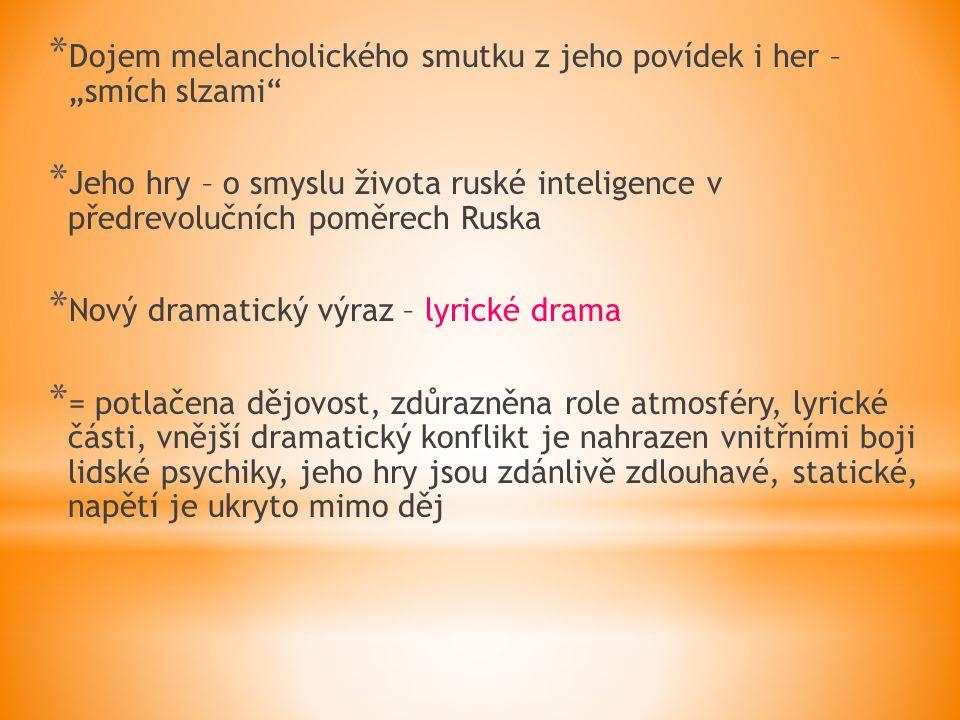 """* Dojem melancholického smutku z jeho povídek i her – """"smích slzami * Jeho hry – o smyslu života ruské inteligence v předrevolučních poměrech Ruska * Nový dramatický výraz – lyrické drama * = potlačena dějovost, zdůrazněna role atmosféry, lyrické části, vnější dramatický konflikt je nahrazen vnitřními boji lidské psychiky, jeho hry jsou zdánlivě zdlouhavé, statické, napětí je ukryto mimo děj"""