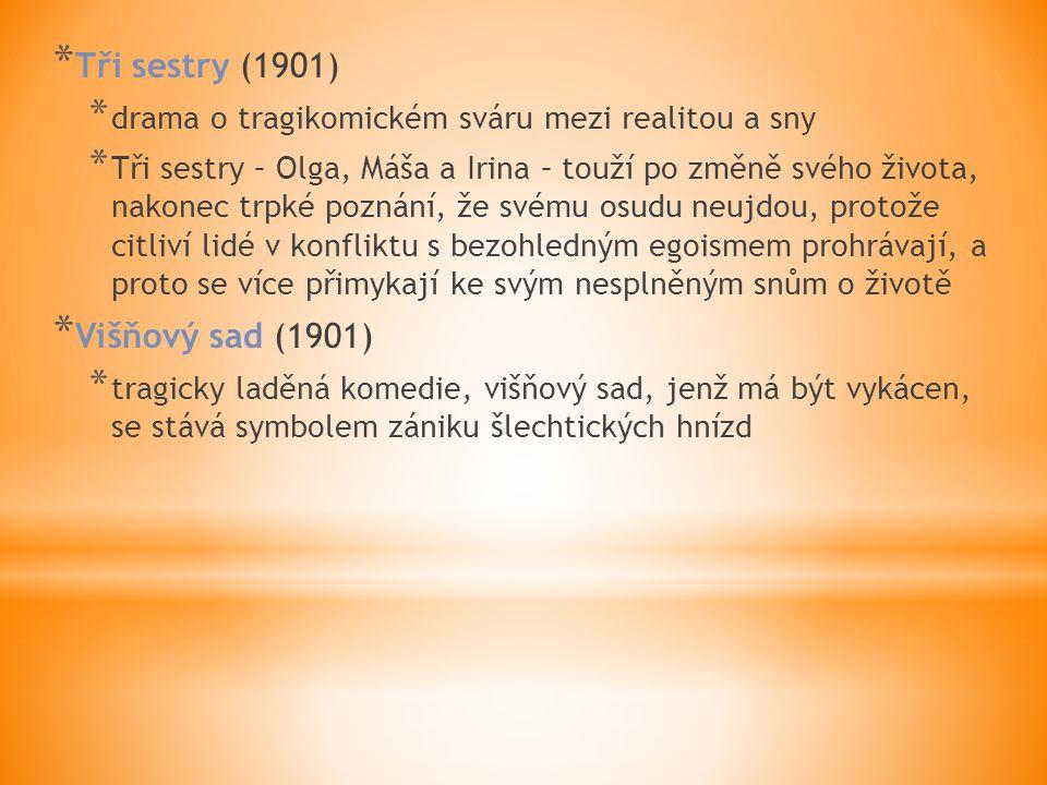 * Tři sestry (1901) * drama o tragikomickém sváru mezi realitou a sny * Tři sestry – Olga, Máša a Irina – touží po změně svého života, nakonec trpké poznání, že svému osudu neujdou, protože citliví lidé v konfliktu s bezohledným egoismem prohrávají, a proto se více přimykají ke svým nesplněným snům o životě * Višňový sad (1901) * tragicky laděná komedie, višňový sad, jenž má být vykácen, se stává symbolem zániku šlechtických hnízd