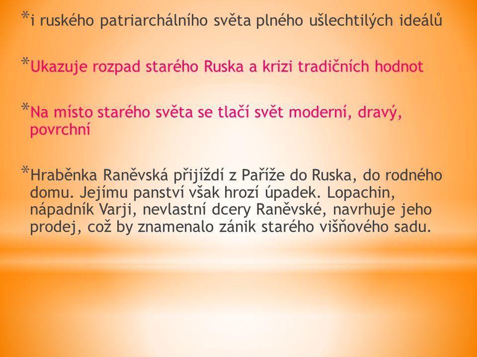 * i ruského patriarchálního světa plného ušlechtilých ideálů * Ukazuje rozpad starého Ruska a krizi tradičních hodnot * Na místo starého světa se tlačí svět moderní, dravý, povrchní * Hraběnka Raněvská přijíždí z Paříže do Ruska, do rodného domu.