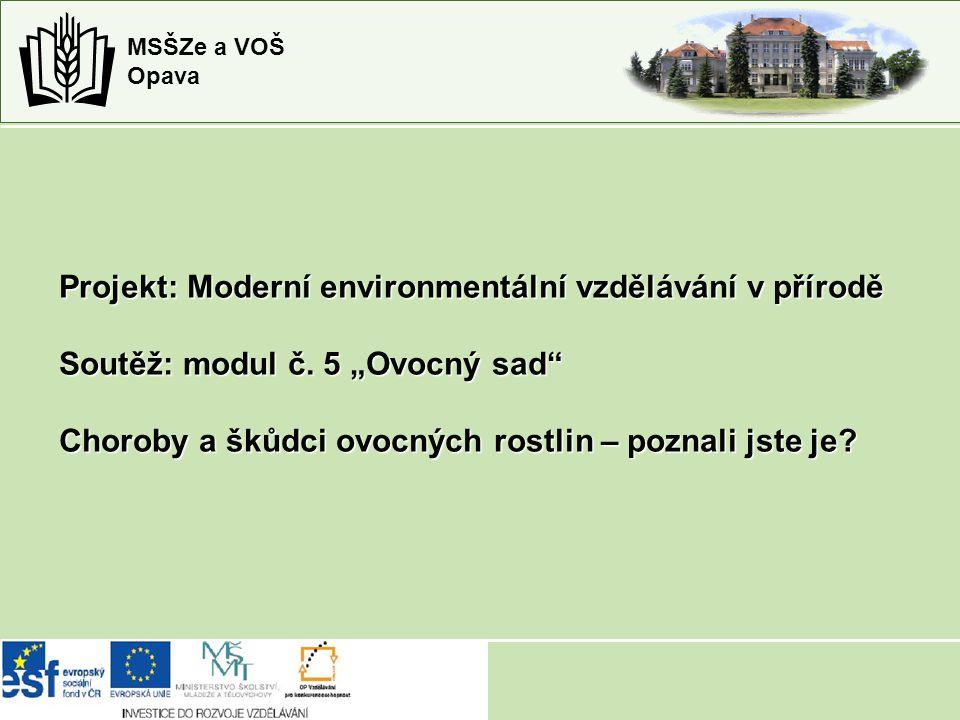 """MSŠZe a VOŠ Opava Projekt: Moderní environmentální vzdělávání v přírodě Soutěž: modul č. 5 """"Ovocný sad"""" Choroby a škůdci ovocných rostlin – poznali js"""