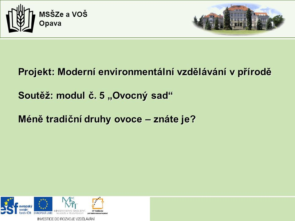 """MSŠZe a VOŠ Opava Projekt: Moderní environmentální vzdělávání v přírodě Soutěž: modul č. 5 """"Ovocný sad"""" Méně tradiční druhy ovoce – znáte je?"""