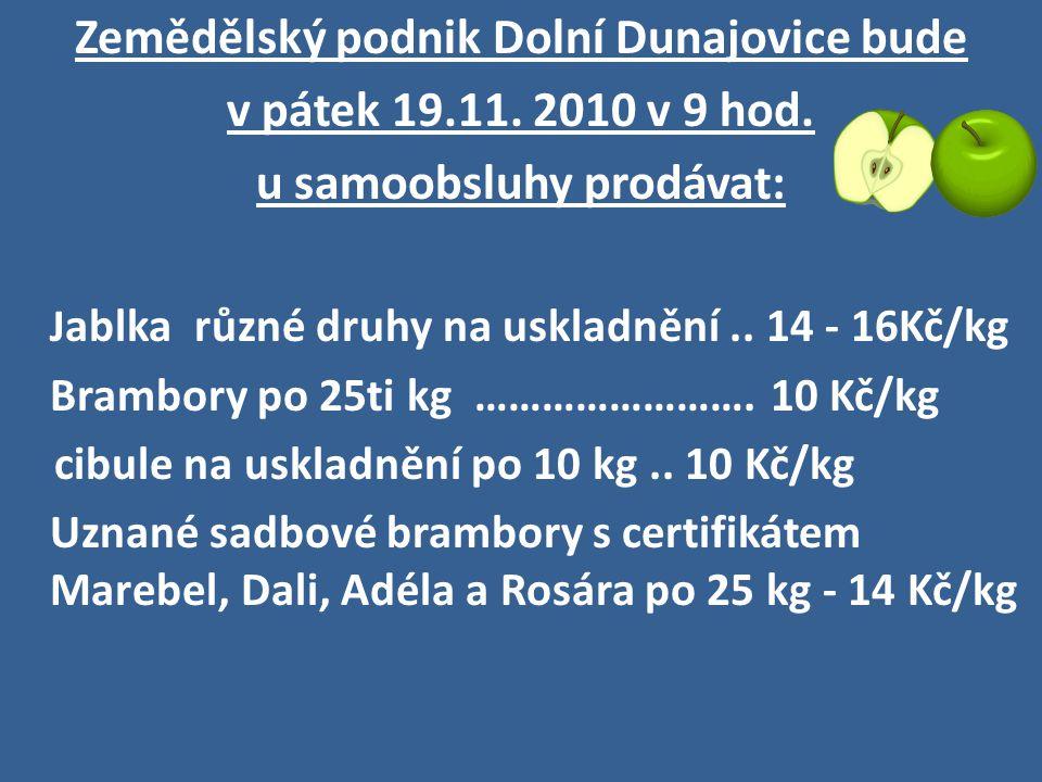 Zemědělský podnik Dolní Dunajovice bude v pátek 19.11. 2010 v 9 hod. u samoobsluhy prodávat: J ablka různé druhy na uskladnění.. 14 - 16Kč/kg Brambory