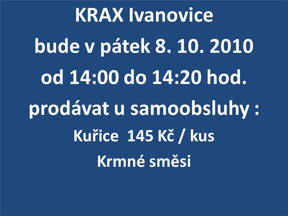 KRAX Ivanovice bude v pátek 8. 10. 2010 od 14:00 do 14:20 hod. prodávat u samoobsluhy : Kuřice 145 Kč / kus Krmné směsi