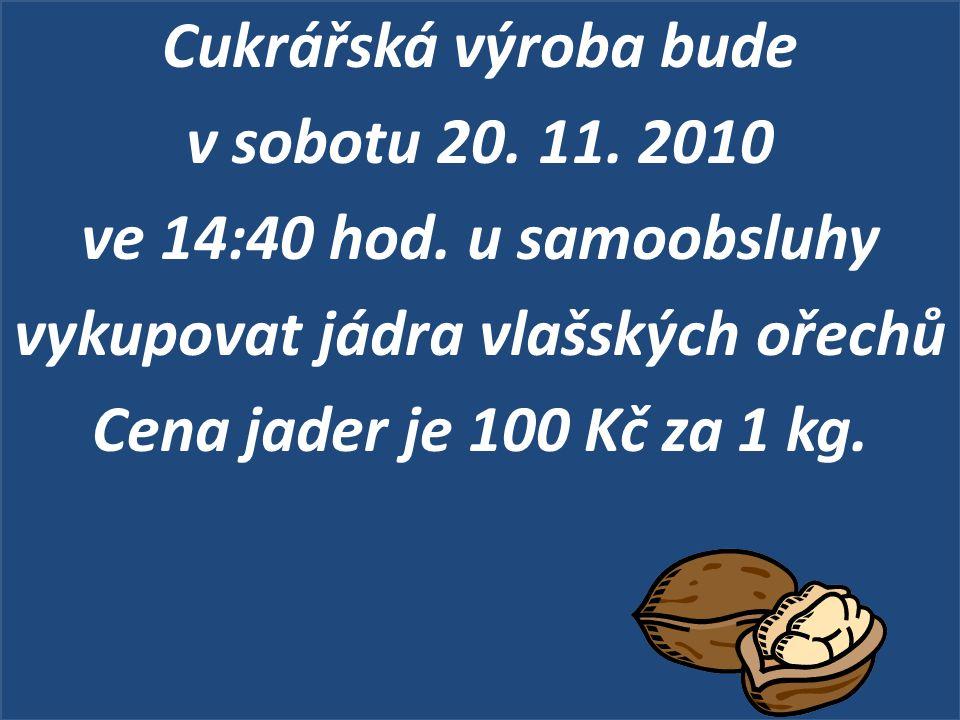 Cukrářská výroba bude v sobotu 20. 11. 2010 ve 14:40 hod. u samoobsluhy vykupovat jádra vlašských ořechů Cena jader je 100 Kč za 1 kg.