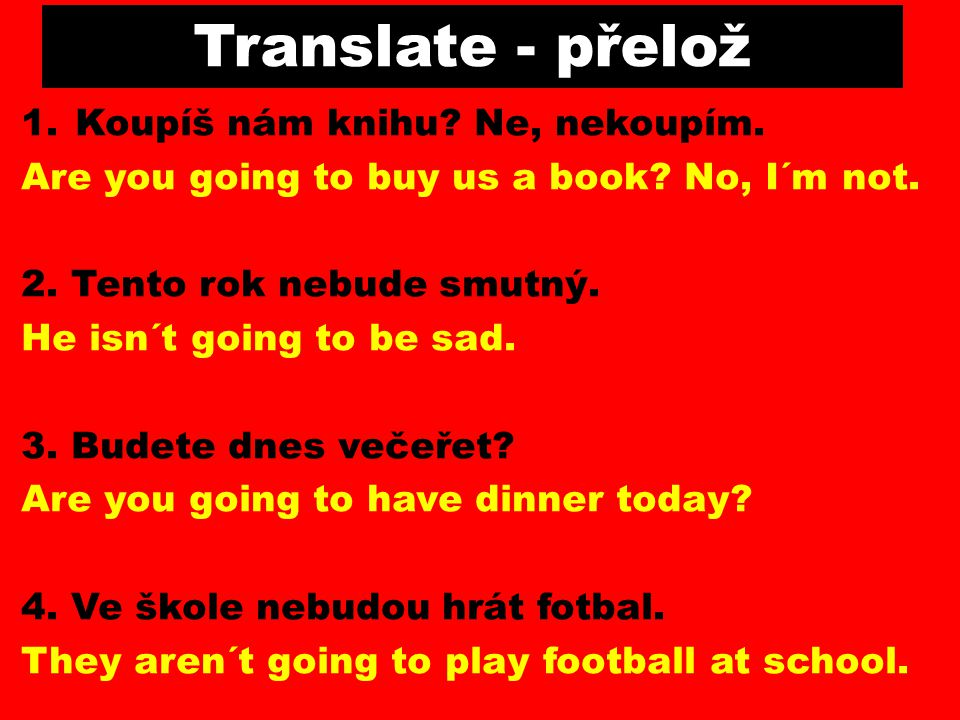 Translate - přelož 1.Koupíš nám knihu? Ne, nekoupím. Are you going to buy us a book? No, I´m not. 2. Tento rok nebude smutný. He isn´t going to be sad