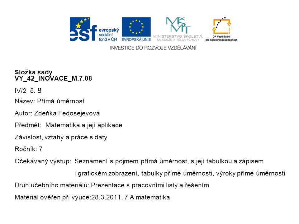 Složka sady VY_42_INOVACE_M.7.08 IV/2 č. 8 Název: Přímá úměrnost Autor: Zdeňka Fedosejevová Předmět: Matematika a její aplikace Závislost, vztahy a pr
