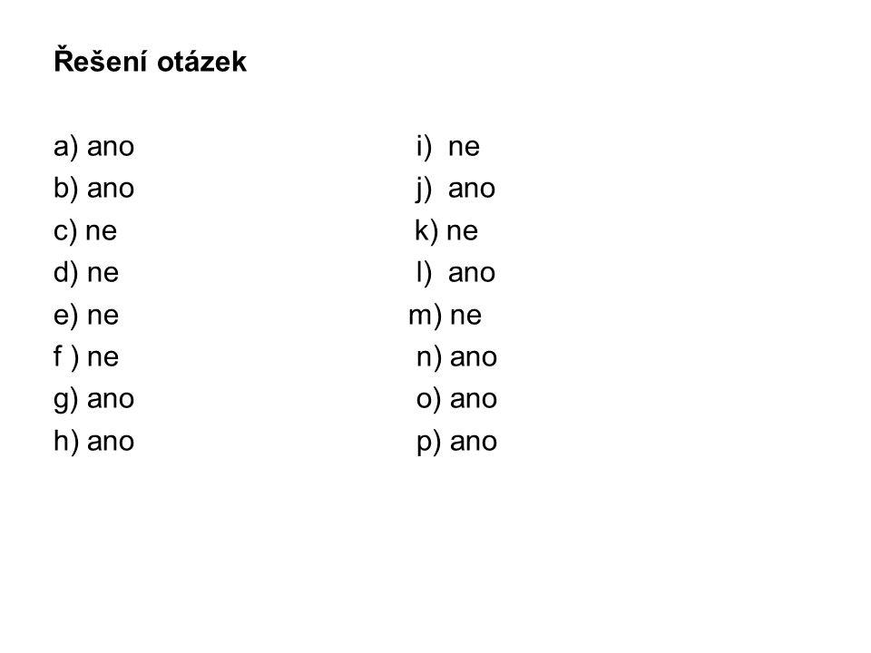 Řešení otázek a) ano i) ne b) ano j) ano c) ne k) ne d) ne l) ano e) ne m) ne f ) ne n) ano g) ano o) ano h) ano p) ano