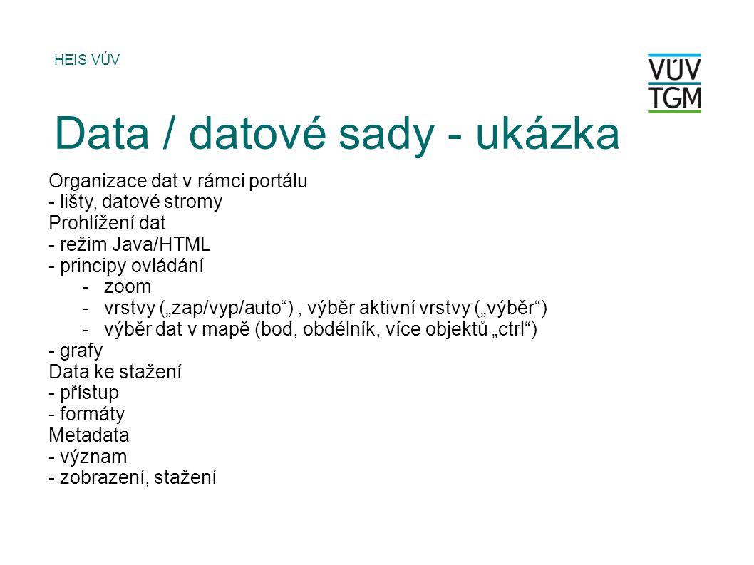 """Organizace dat v rámci portálu - lišty, datové stromy Prohlížení dat - režim Java/HTML - principy ovládání -zoom -vrstvy (""""zap/vyp/auto ), výběr aktivní vrstvy (""""výběr ) -výběr dat v mapě (bod, obdélník, více objektů """"ctrl ) - grafy Data ke stažení - přístup - formáty Metadata - význam - zobrazení, stažení HEIS VÚV Data / datové sady - ukázka"""