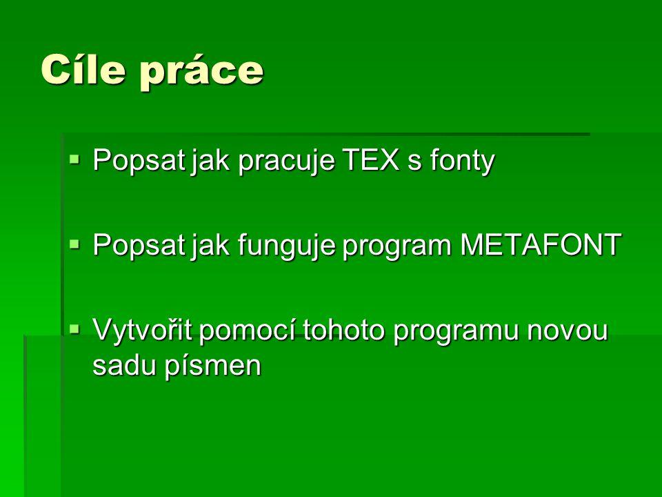 Cíle práce  Popsat jak pracuje TEX s fonty  Popsat jak funguje program METAFONT  Vytvořit pomocí tohoto programu novou sadu písmen