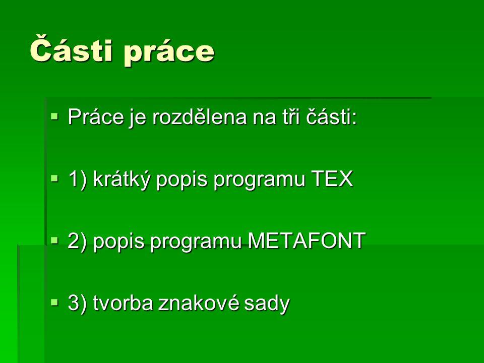 Části práce  Práce je rozdělena na tři části:  1) krátký popis programu TEX  2) popis programu METAFONT  3) tvorba znakové sady