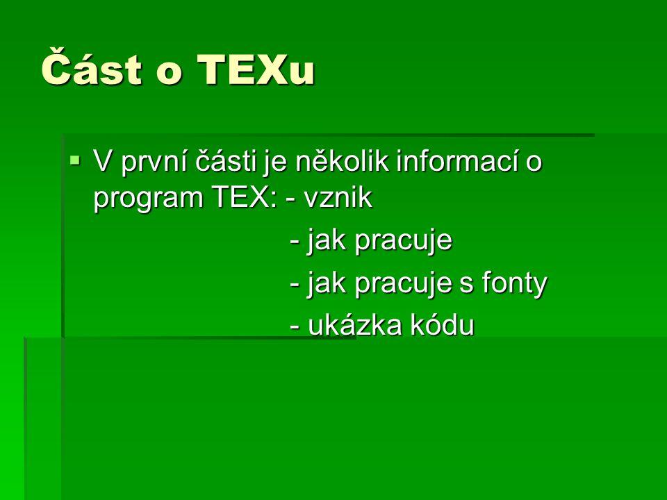 Část o TEXu  V první části je několik informací o program TEX: - vznik - jak pracuje - jak pracuje - jak pracuje s fonty - jak pracuje s fonty - ukázka kódu - ukázka kódu