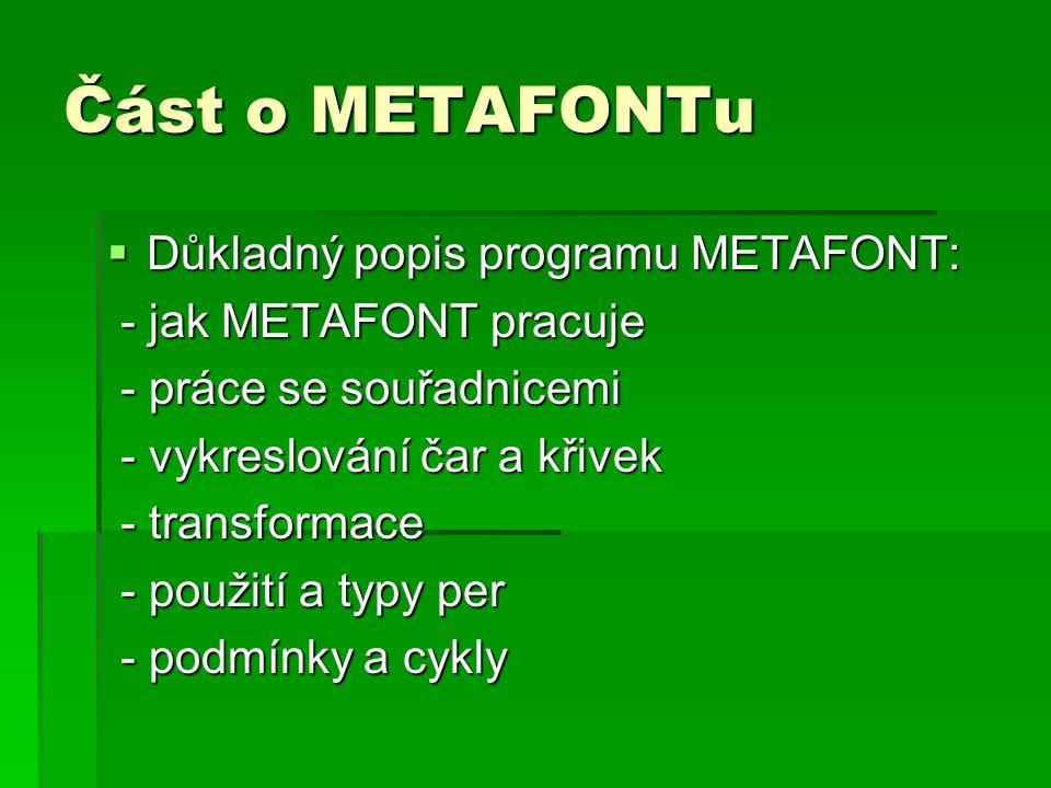 Část o METAFONTu  Důkladný popis programu METAFONT: - jak METAFONT pracuje - jak METAFONT pracuje - práce se souřadnicemi - práce se souřadnicemi - vykreslování čar a křivek - vykreslování čar a křivek - transformace - transformace - použití a typy per - použití a typy per - podmínky a cykly - podmínky a cykly