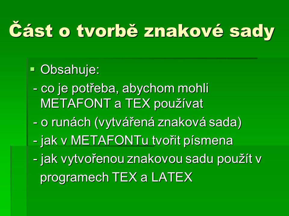 Část o tvorbě znakové sady  Obsahuje: - co je potřeba, abychom mohli METAFONT a TEX používat - co je potřeba, abychom mohli METAFONT a TEX používat - o runách (vytvářená znaková sada) - o runách (vytvářená znaková sada) - jak v METAFONTu tvořit písmena - jak v METAFONTu tvořit písmena - jak vytvořenou znakovou sadu použít v - jak vytvořenou znakovou sadu použít v programech TEX a LATEX programech TEX a LATEX