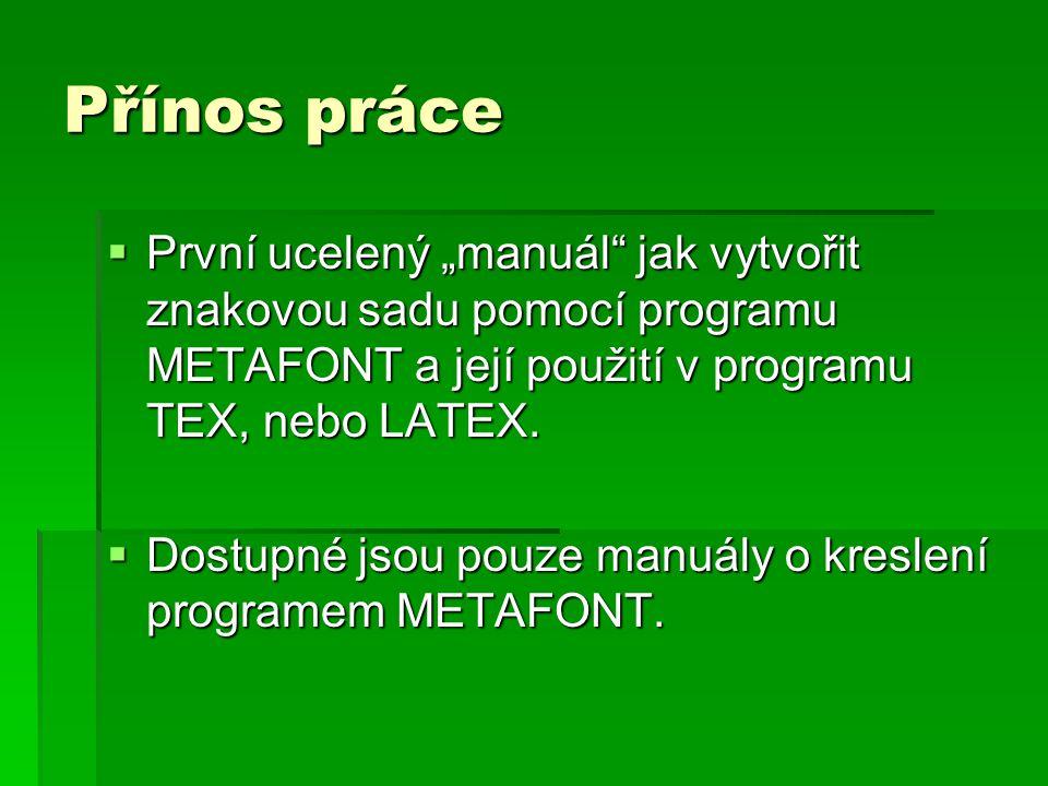 """Přínos práce  První ucelený """"manuál jak vytvořit znakovou sadu pomocí programu METAFONT a její použití v programu TEX, nebo LATEX."""