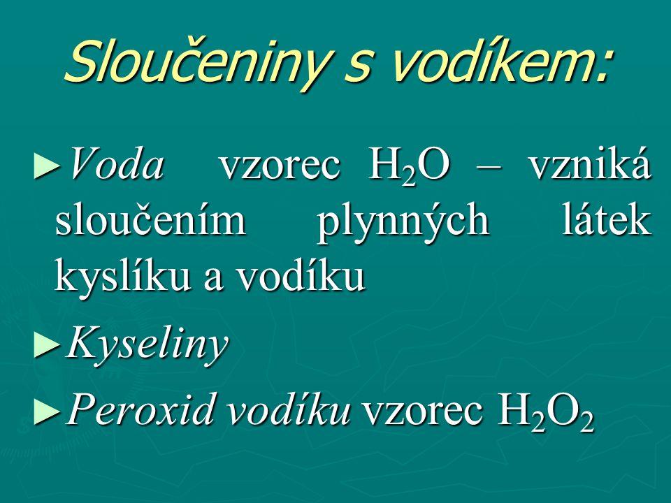 Sloučeniny s vodíkem: ► Voda vzorec H 2 O – vzniká sloučením plynných látek kyslíku a vodíku ► Kyseliny ► Peroxid vodíku vzorec H 2 O 2