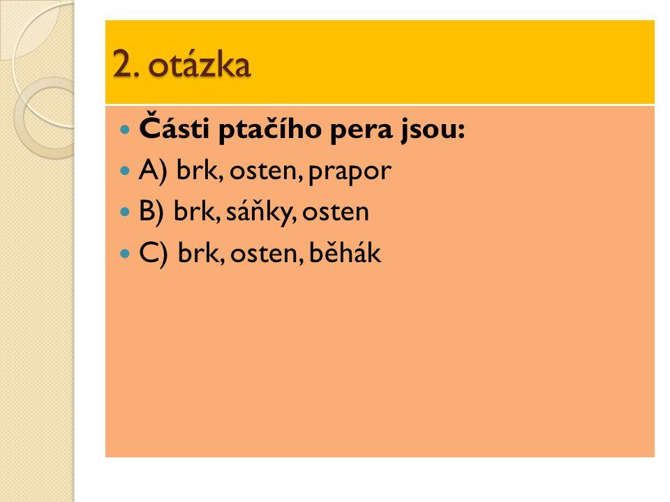 2. otázka Části ptačího pera jsou: A) brk, osten, prapor B) brk, sáňky, osten C) brk, osten, běhák