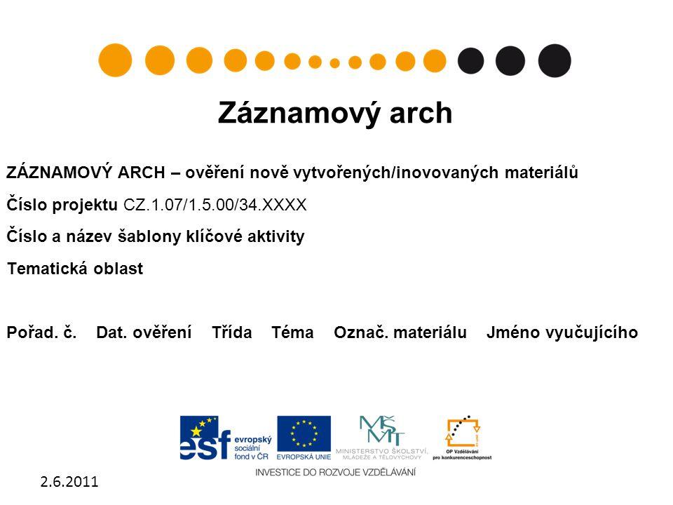 Záznamový arch ZÁZNAMOVÝ ARCH – ověření nově vytvořených/inovovaných materiálů Číslo projektu CZ.1.07/1.5.00/34.XXXX Číslo a název šablony klíčové akt