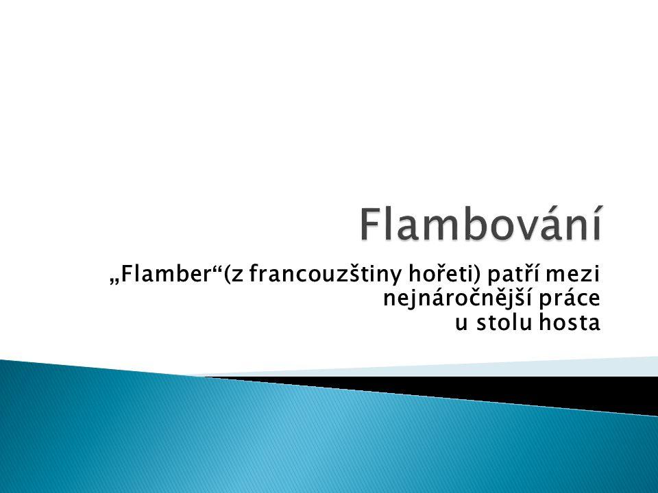 """"""" Flamber (z francouzštiny hořeti) patří mezi nejnáročnější práce u stolu hosta"""
