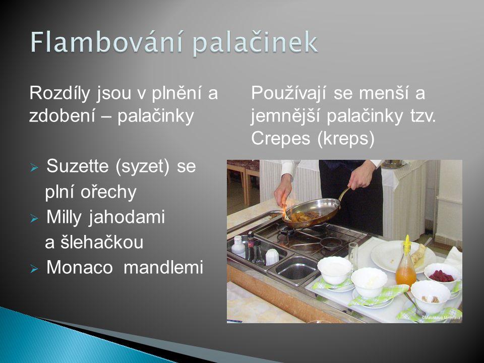 Rozdíly jsou v plnění a zdobení – palačinky  Suzette (syzet) se plní ořechy  Milly jahodami a šlehačkou  Monaco mandlemi Používají se menší a jemnější palačinky tzv.