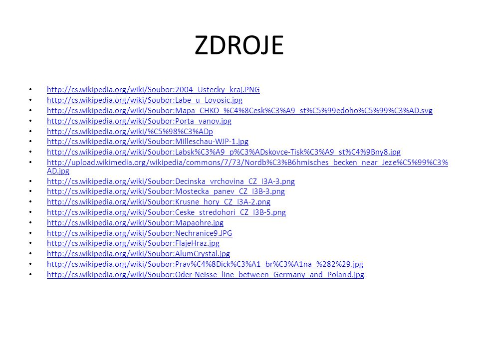 ZDROJE http://cs.wikipedia.org/wiki/Soubor:2004_Ustecky_kraj.PNG http://cs.wikipedia.org/wiki/Soubor:Labe_u_Lovosic.jpg http://cs.wikipedia.org/wiki/Soubor:Mapa_CHKO_%C4%8Cesk%C3%A9_st%C5%99edoho%C5%99%C3%AD.svg http://cs.wikipedia.org/wiki/Soubor:Porta_vanov.jpg http://cs.wikipedia.org/wiki/%C5%98%C3%ADp http://cs.wikipedia.org/wiki/Soubor:Milleschau-WJP-1.jpg http://cs.wikipedia.org/wiki/Soubor:Labsk%C3%A9_p%C3%ADskovce-Tisk%C3%A9_st%C4%9Bny8.jpg http://upload.wikimedia.org/wikipedia/commons/7/73/Nordb%C3%B6hmisches_becken_near_Jeze%C5%99%C3% AD.jpg http://upload.wikimedia.org/wikipedia/commons/7/73/Nordb%C3%B6hmisches_becken_near_Jeze%C5%99%C3% AD.jpg http://cs.wikipedia.org/wiki/Soubor:Decinska_vrchovina_CZ_I3A-3.png http://cs.wikipedia.org/wiki/Soubor:Mostecka_panev_CZ_I3B-3.png http://cs.wikipedia.org/wiki/Soubor:Krusne_hory_CZ_I3A-2.png http://cs.wikipedia.org/wiki/Soubor:Ceske_stredohori_CZ_I3B-5.png http://cs.wikipedia.org/wiki/Soubor:Mapaohre.jpg http://cs.wikipedia.org/wiki/Soubor:Nechranice9.JPG http://cs.wikipedia.org/wiki/Soubor:FlajeHraz.jpg http://cs.wikipedia.org/wiki/Soubor:AlumCrystal.jpg http://cs.wikipedia.org/wiki/Soubor:Prav%C4%8Dick%C3%A1_br%C3%A1na_%282%29.jpg http://cs.wikipedia.org/wiki/Soubor:Oder-Neisse_line_between_Germany_and_Poland.jpg