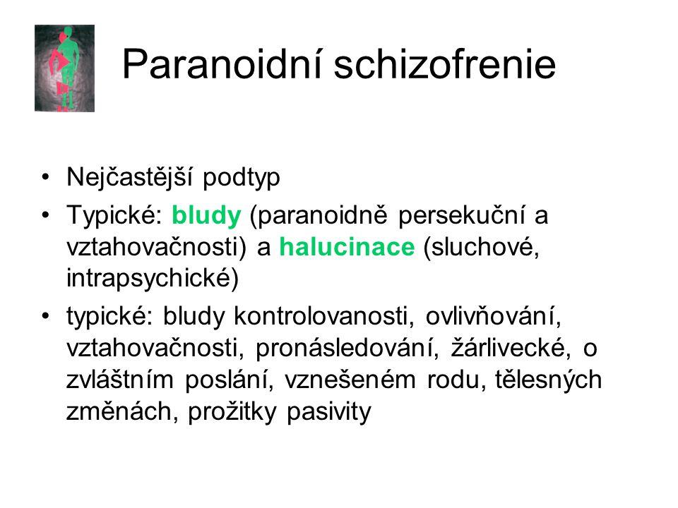 Paranoidní schizofrenie Nejčastější podtyp Typické: bludy (paranoidně persekuční a vztahovačnosti) a halucinace (sluchové, intrapsychické) typické: bludy kontrolovanosti, ovlivňování, vztahovačnosti, pronásledování, žárlivecké, o zvláštním poslání, vznešeném rodu, tělesných změnách, prožitky pasivity