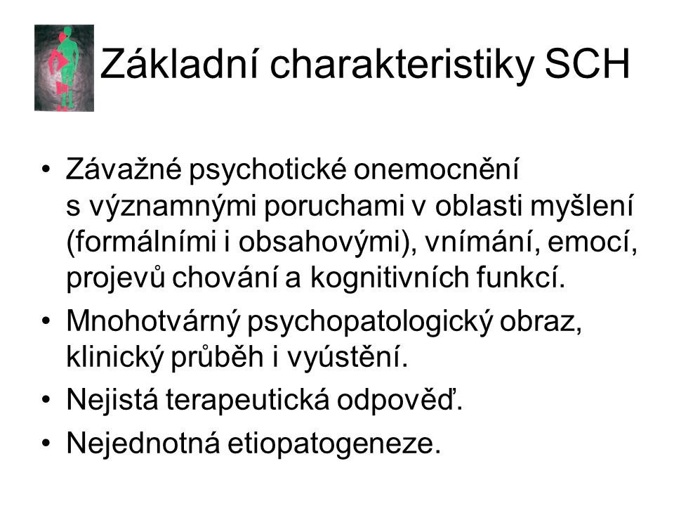 KRITERIA MKN-10: CHARAKTERISTICKÉ SYMPTOMY Nejméně dva z následujících symptomů: –přetrvávající halucinace kteréhokoli smyslu, když jsou doprovázeny bludy –neologismy, blokády nebo interpolace v proudu myšlení, jejichž výsledkem je inkoherence nebo irelevantní řeč –katatonní projevy –negativní příznaky(výrazná apatie, chudost řeči, oploštění nebo nevhodnost emočních reakcí)
