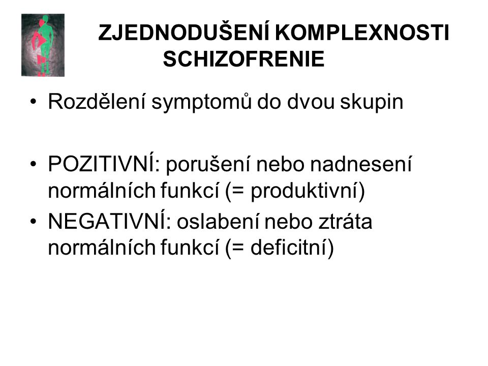ZJEDNODUŠENÍ KOMPLEXNOSTI SCHIZOFRENIE Rozdělení symptomů do dvou skupin POZITIVNÍ: porušení nebo nadnesení normálních funkcí (= produktivní) NEGATIVNÍ: oslabení nebo ztráta normálních funkcí (= deficitní)