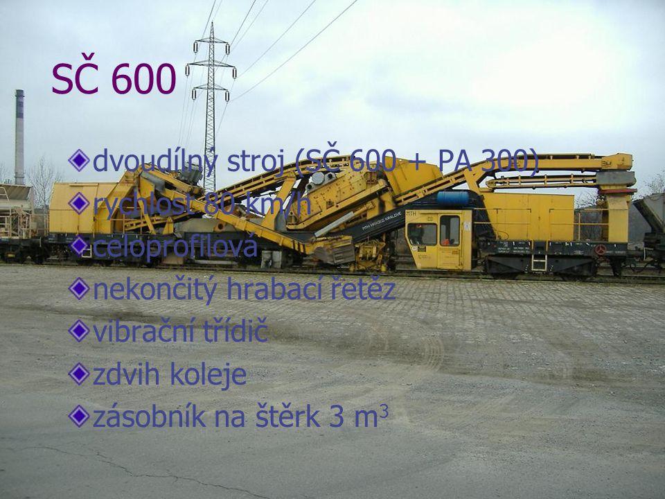 SČ 600 dvoudílný stroj (SČ 600 + PA 300) rychlost 80 km/h celoprofilová nekončitý hrabací řetěz vibrační třídič zdvih koleje zásobník na štěrk 3 m 3