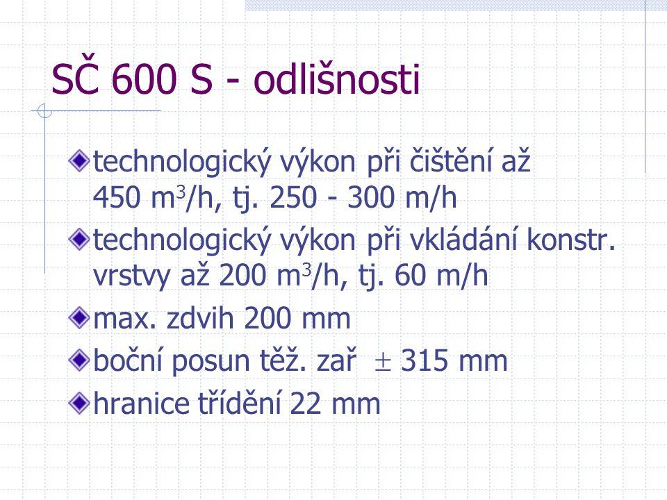 SČ 600 S - odlišnosti technologický výkon při čištění až 450 m 3 /h, tj. 250 - 300 m/h technologický výkon při vkládání konstr. vrstvy až 200 m 3 /h,
