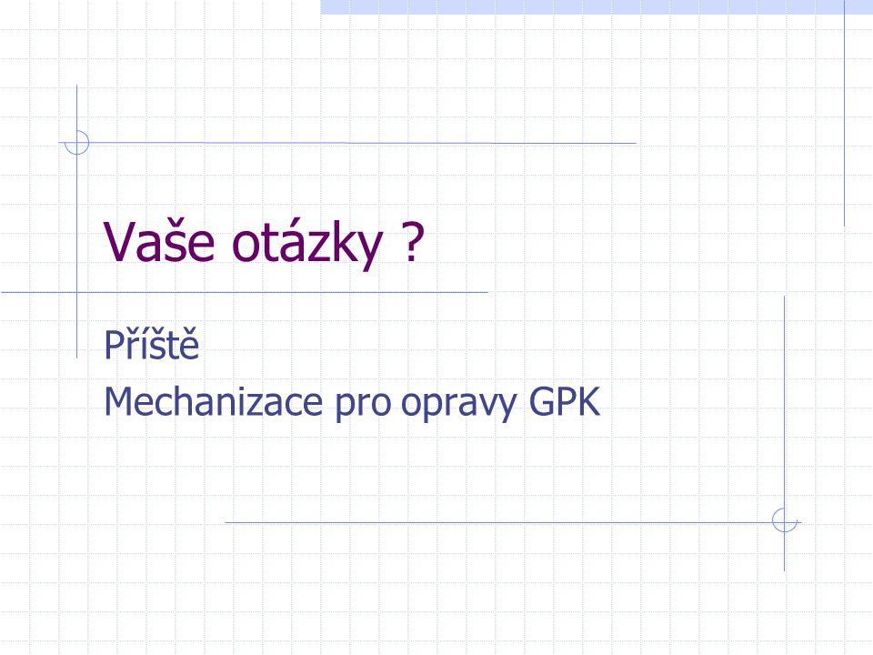 Vaše otázky ? Příště Mechanizace pro opravy GPK