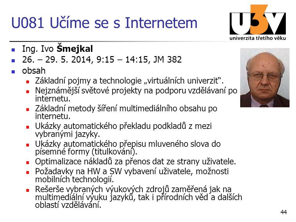 """U081 Učíme se s Internetem Ing. Ivo Šmejkal 26. – 29. 5. 2014, 9:15 – 14:15, JM 382 obsah Základní pojmy a technologie """"virtuálních univerzit"""". Nejzná"""