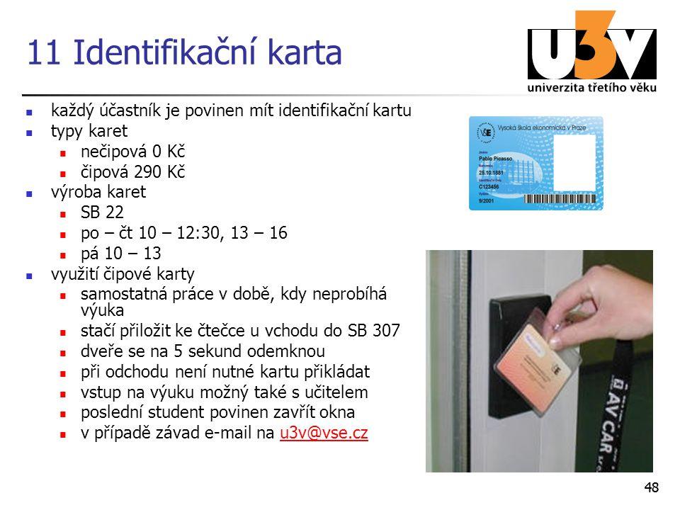 11 Identifikační karta každý účastník je povinen mít identifikační kartu typy karet nečipová 0 Kč čipová 290 Kč výroba karet SB 22 po – čt 10 – 12:30, 13 – 16 pá 10 – 13 využití čipové karty samostatná práce v době, kdy neprobíhá výuka stačí přiložit ke čtečce u vchodu do SB 307 dveře se na 5 sekund odemknou při odchodu není nutné kartu přikládat vstup na výuku možný také s učitelem poslední student povinen zavřít okna v případě závad e-mail na u3v@vse.czu3v@vse.cz 48