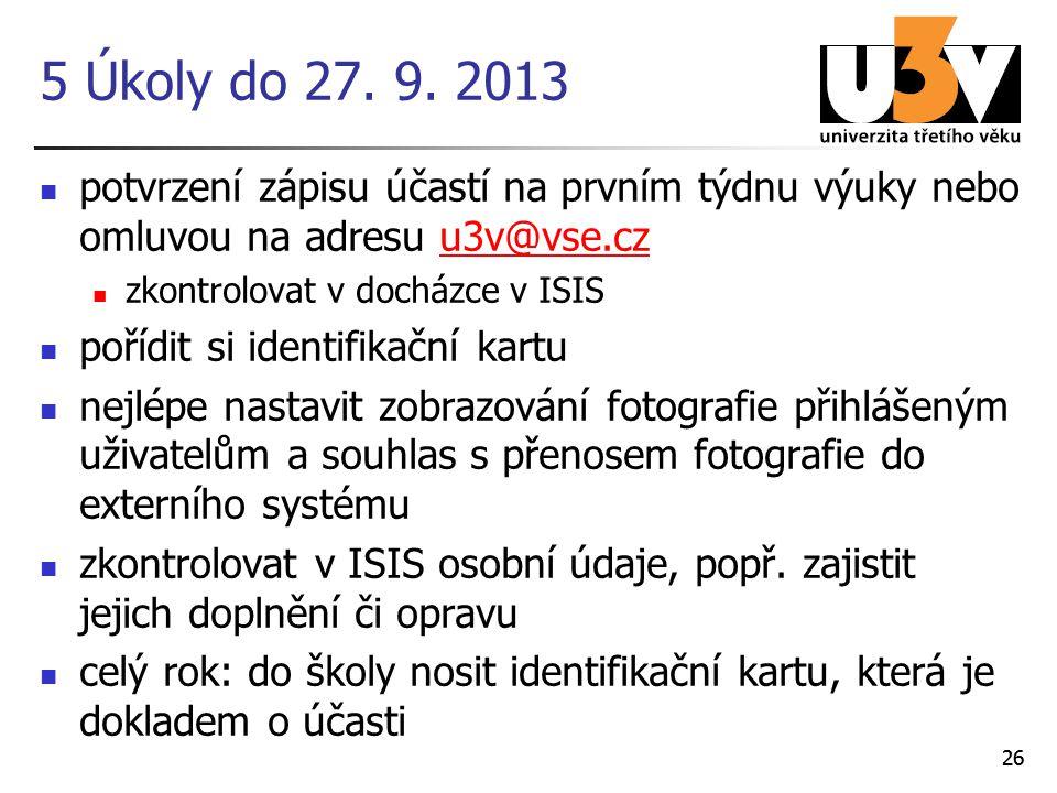26 5 Úkoly do 27. 9. 2013 potvrzení zápisu účastí na prvním týdnu výuky nebo omluvou na adresu u3v@vse.czu3v@vse.cz zkontrolovat v docházce v ISIS poř