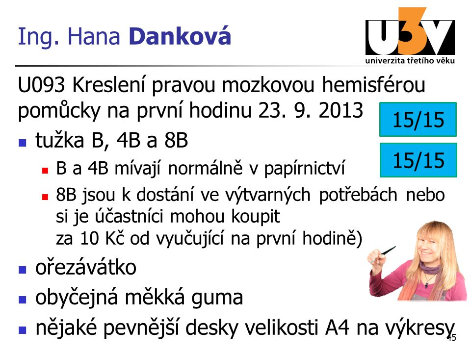 Ing. Hana Danková U093 Kreslení pravou mozkovou hemisférou pomůcky na první hodinu 23. 9. 2013 tužka B, 4B a 8B B a 4B mívají normálně v papírnictví 8