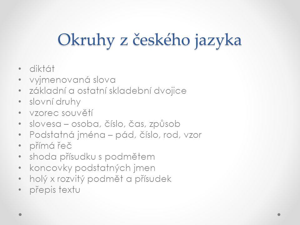 Okruhy z českého jazyka diktát vyjmenovaná slova základní a ostatní skladební dvojice slovní druhy vzorec souvětí slovesa – osoba, číslo, čas, způsob Podstatná jména – pád, číslo, rod, vzor přímá řeč shoda přísudku s podmětem koncovky podstatných jmen holý x rozvitý podmět a přísudek přepis textu