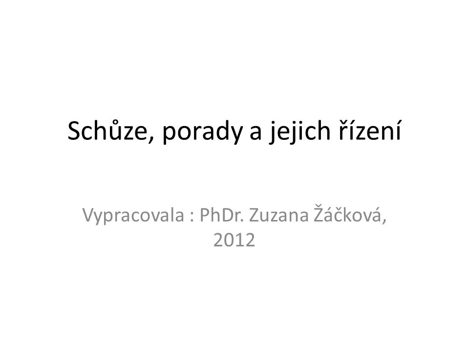 Schůze, porady a jejich řízení Vypracovala : PhDr. Zuzana Žáčková, 2012