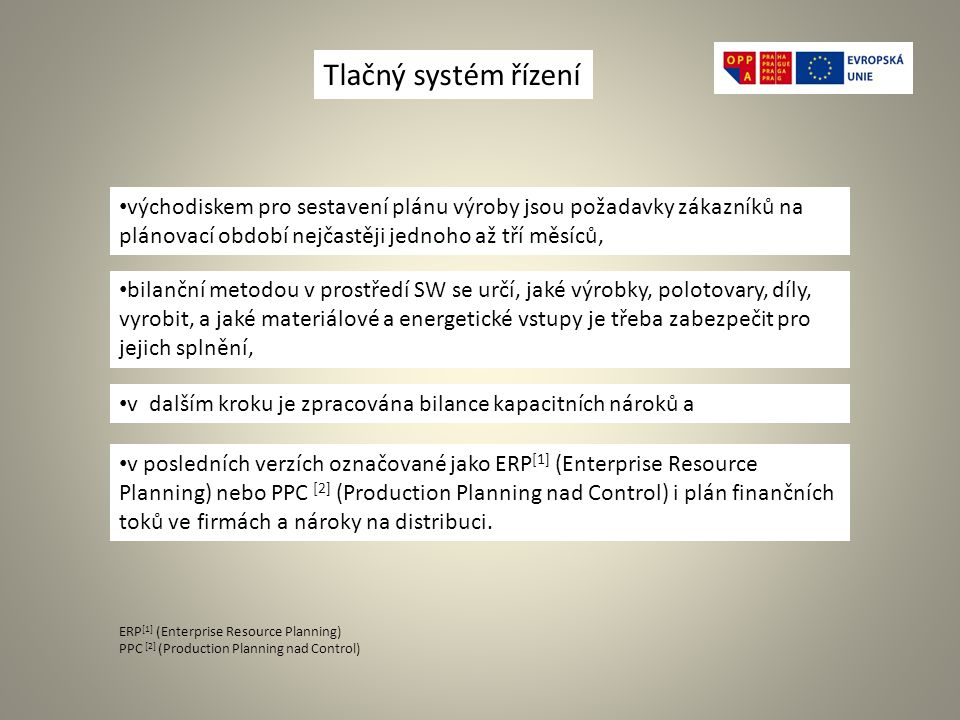 Tlačný systém řízení východiskem pro sestavení plánu výroby jsou požadavky zákazníků na plánovací období nejčastěji jednoho až tří měsíců, bilanční metodou v prostředí SW se určí, jaké výrobky, polotovary, díly, vyrobit, a jaké materiálové a energetické vstupy je třeba zabezpečit pro jejich splnění, v dalším kroku je zpracována bilance kapacitních nároků a v posledních verzích označované jako ERP [1] (Enterprise Resource Planning) nebo PPC [2] (Production Planning nad Control) i plán finančních toků ve firmách a nároky na distribuci.