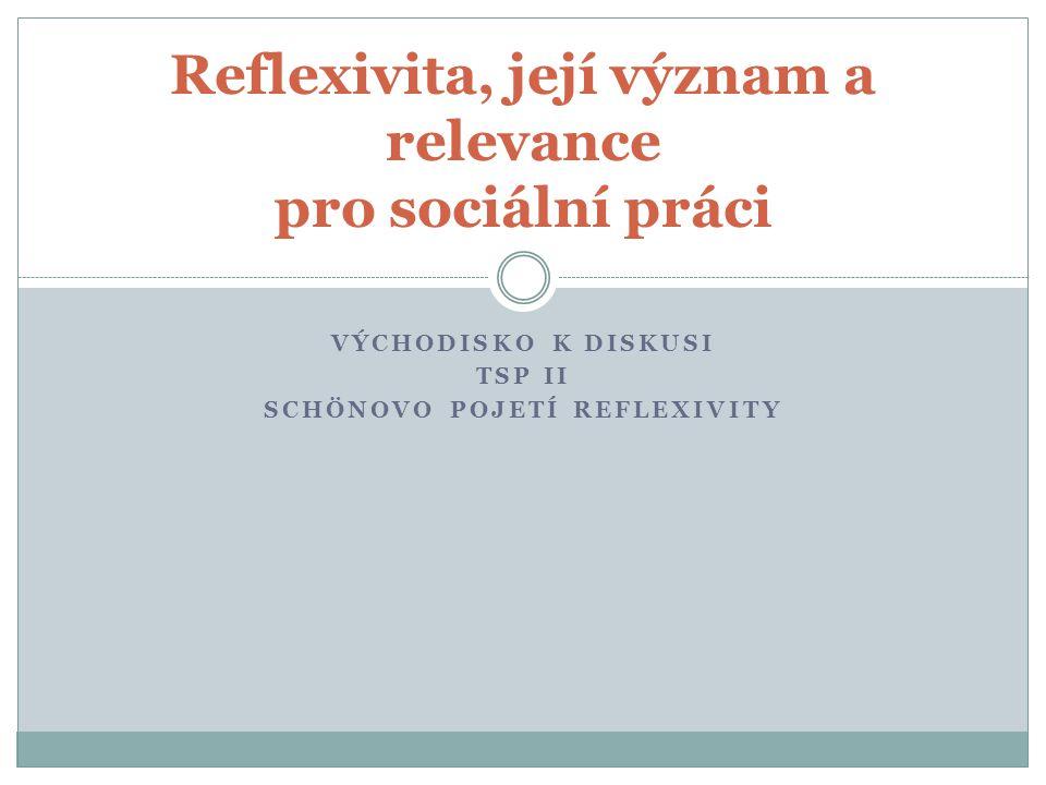 VÝCHODISKO K DISKUSI TSP II SCHÖNOVO POJETÍ REFLEXIVITY Reflexivita, její význam a relevance pro sociální práci