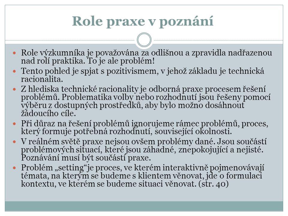 Role praxe v poznání Role výzkumníka je považována za odlišnou a zpravidla nadřazenou nad rolí praktika. To je ale problém! Tento pohled je spjat s po