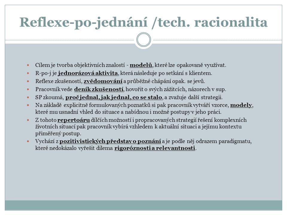 Reflexe-po-jednání /tech. racionalita Cílem je tvorba objektivních znalostí - modelů, které lze opakovaně využívat. R-po-j je jednorázová aktivita, kt
