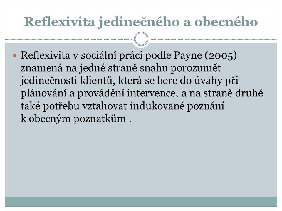 Reflexivita jedinečného a obecného Reflexivita v sociální práci podle Payne (2005) znamená na jedné straně snahu porozumět jedinečnosti klientů, která